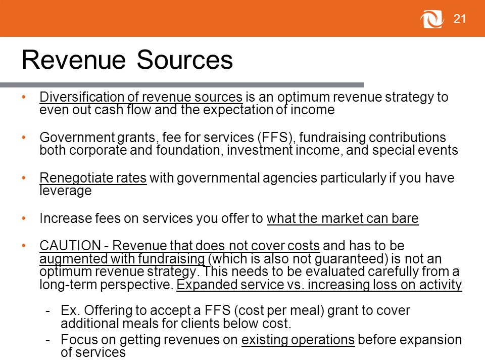 21 Revenue Sources Diversification of revenue sources is an optimum revenue strategy to even out cash flow and the expectation of income Government grants, fee for services (FFS), fundraising contributions both corporate and foundation, investment income, and special events Renegotiate rates with governmental agencies particularly if you have leverage Increase fees on services you offer to what the market can bare CAUTION - Revenue that does not cover costs and has to be augmented with fundraising (which is also not guaranteed) is not an optimum revenue strategy.
