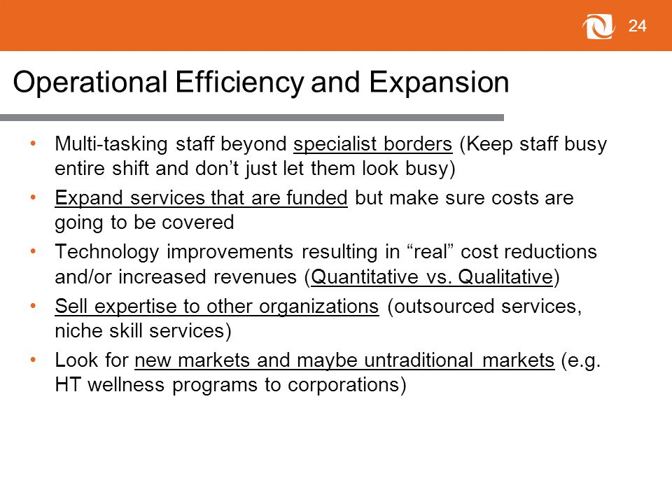 24 Operational Efficiency and Expansion Multi-tasking staff beyond specialist borders (Keep staff busy entire shift and don't just let them look busy) Expand services that are funded but make sure costs are going to be covered Technology improvements resulting in real cost reductions and/or increased revenues (Quantitative vs.