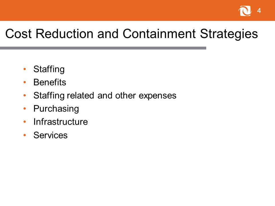 4 Cost Reduction and Containment Strategies Staffing Benefits Staffing related and other expenses Purchasing Infrastructure Services