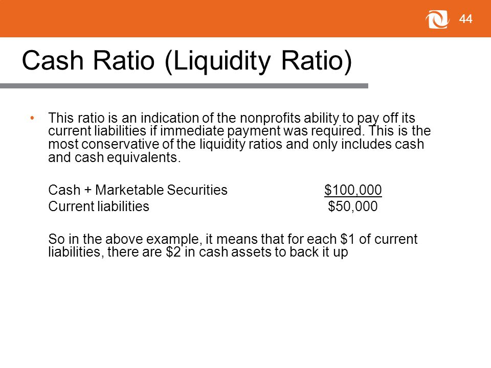 44 Cash Ratio (Liquidity Ratio) This ratio is an indication of the nonprofits ability to pay off its current liabilities if immediate payment was required.