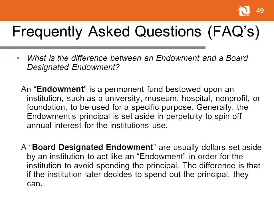 49 Frequently Asked Questions (FAQ's) What is the difference between an Endowment and a Board Designated Endowment.