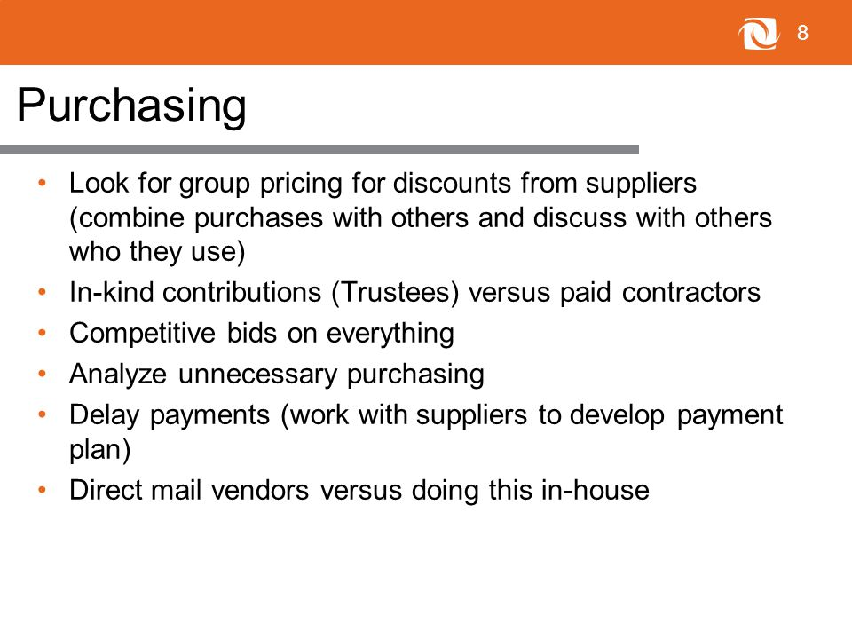 8 Purchasing Look for group pricing for discounts from suppliers (combine purchases with others and discuss with others who they use) In-kind contributions (Trustees) versus paid contractors Competitive bids on everything Analyze unnecessary purchasing Delay payments (work with suppliers to develop payment plan) Direct mail vendors versus doing this in-house