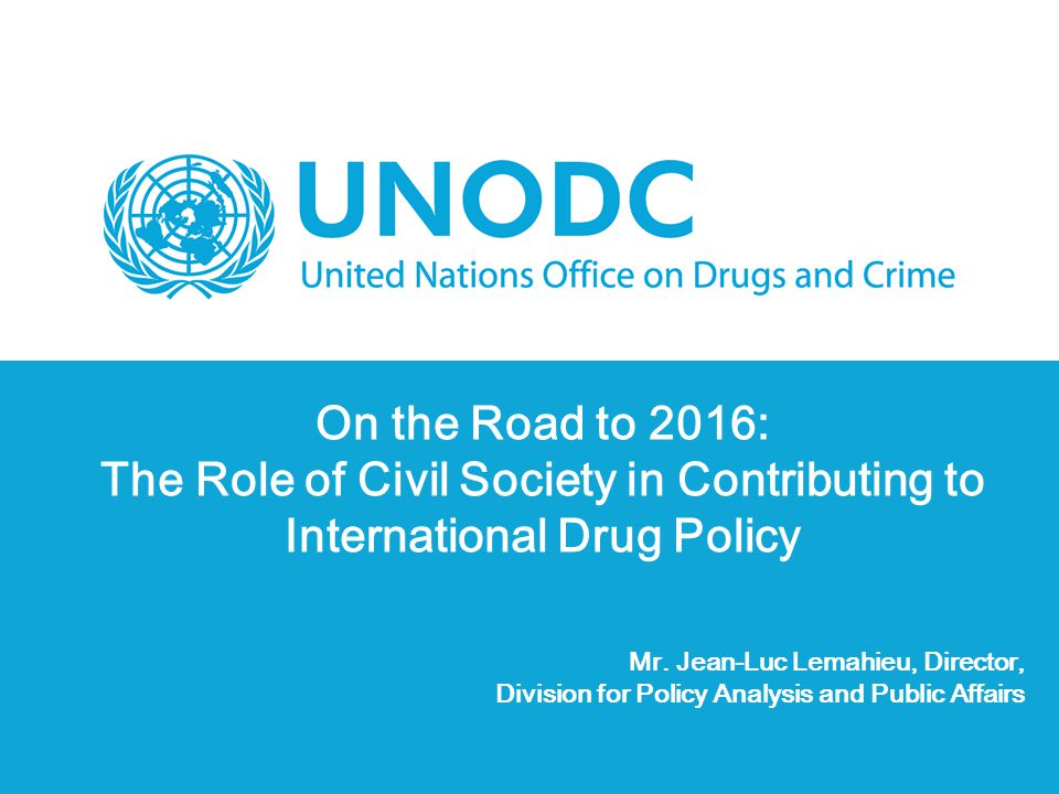 On the Road to 2016: The Role of Civil Society in Contributing to International Drug Policy Mr. Jean-Luc Lemahieu, Director, Division for Policy Analy