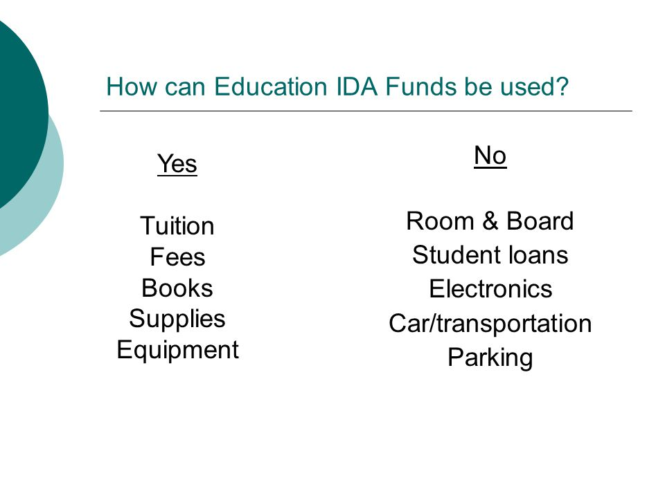 How can Education IDA Funds be used? Yes Tuition Fees Books Supplies Equipment No Room & Board Student loans Electronics Car/transportation Parking