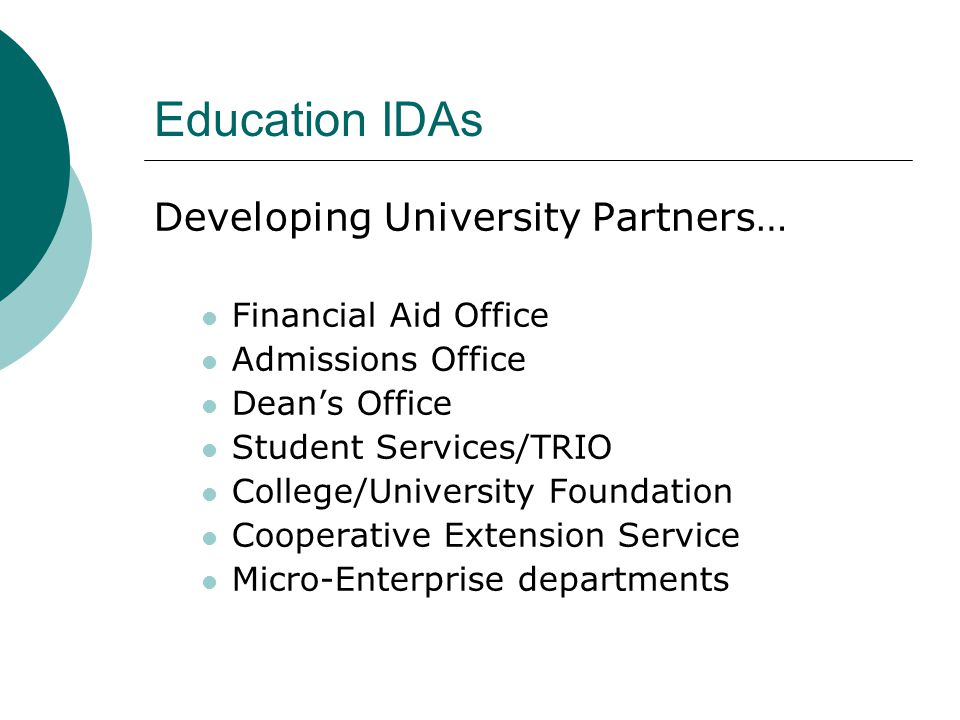 Developing University Partners… Financial Aid Office Admissions Office Dean's Office Student Services/TRIO College/University Foundation Cooperative Extension Service Micro-Enterprise departments Education IDAs