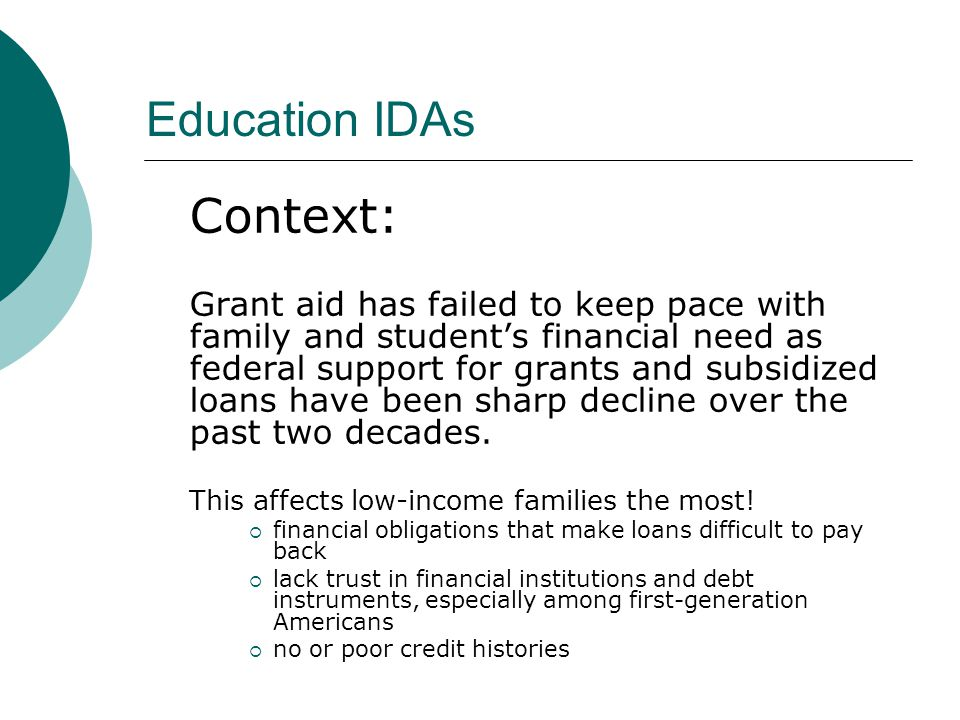 Post Secondary Educational Institutions can use IDAs OUTREACH TOOL to attract low-income students to their university RETENTION TOOL to encourage low-income students to stay in school LEVERAGE PRIVATE SCHOLARSHIP FUNDS for low- income students with student savings and IDA match FINANCIAL EDUCATION TOOL to help low-income students learn to effectively manage their finances, debt and credit Education IDAs