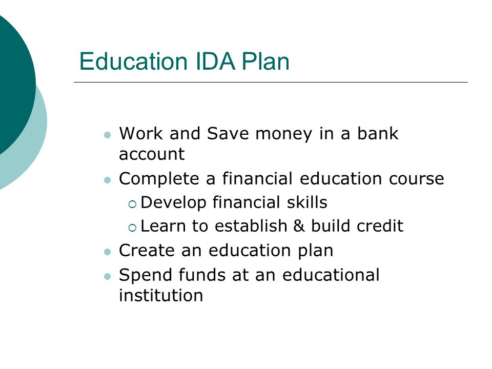 Work and Save money in a bank account Complete a financial education course  Develop financial skills  Learn to establish & build credit Create an education plan Spend funds at an educational institution Education IDA Plan