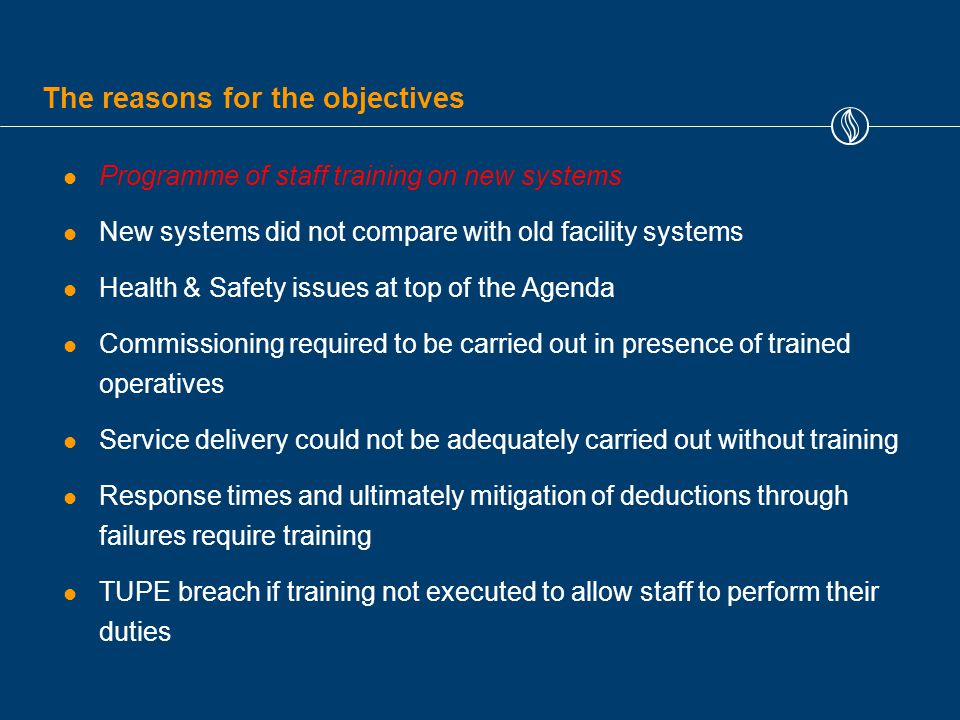 The reasons for the objectives Programme of staff training on new systems New systems did not compare with old facility systems Health & Safety issues at top of the Agenda Commissioning required to be carried out in presence of trained operatives Service delivery could not be adequately carried out without training Response times and ultimately mitigation of deductions through failures require training TUPE breach if training not executed to allow staff to perform their duties