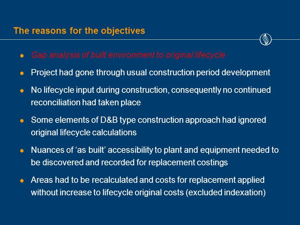 The reasons for the objectives Gap analysis of built environment to original lifecycle Project had gone through usual construction period development No lifecycle input during construction, consequently no continued reconciliation had taken place Some elements of D&B type construction approach had ignored original lifecycle calculations Nuances of 'as built' accessibility to plant and equipment needed to be discovered and recorded for replacement costings Areas had to be recalculated and costs for replacement applied without increase to lifecycle original costs (excluded indexation)