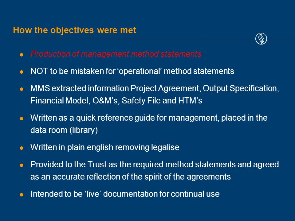 How the objectives were met Production of management method statements NOT to be mistaken for 'operational' method statements MMS extracted information Project Agreement, Output Specification, Financial Model, O&M's, Safety File and HTM's Written as a quick reference guide for management, placed in the data room (library) Written in plain english removing legalise Provided to the Trust as the required method statements and agreed as an accurate reflection of the spirit of the agreements Intended to be 'live' documentation for continual use