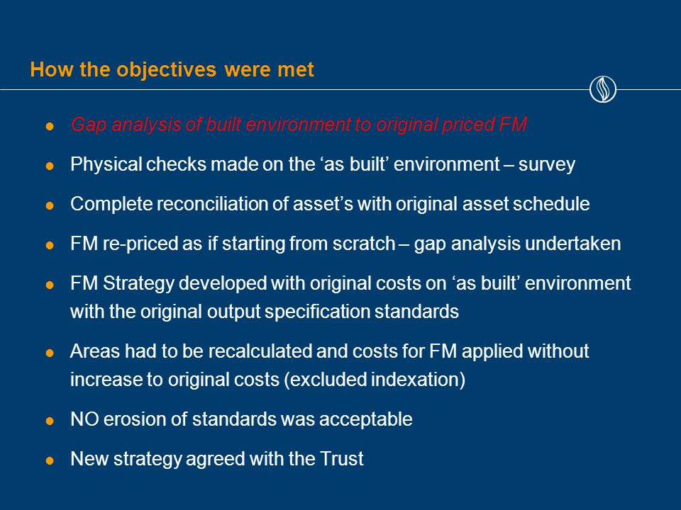 How the objectives were met Gap analysis of built environment to original priced FM Physical checks made on the 'as built' environment – survey Complete reconciliation of asset's with original asset schedule FM re-priced as if starting from scratch – gap analysis undertaken FM Strategy developed with original costs on 'as built' environment with the original output specification standards Areas had to be recalculated and costs for FM applied without increase to original costs (excluded indexation) NO erosion of standards was acceptable New strategy agreed with the Trust