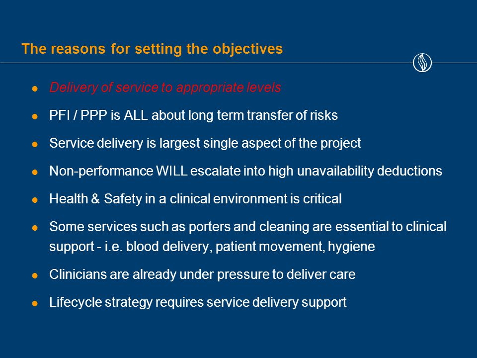 The reasons for setting the objectives Delivery of service to appropriate levels PFI / PPP is ALL about long term transfer of risks Service delivery is largest single aspect of the project Non-performance WILL escalate into high unavailability deductions Health & Safety in a clinical environment is critical Some services such as porters and cleaning are essential to clinical support - i.e.