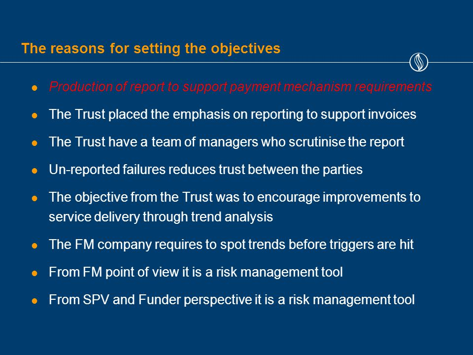 The reasons for setting the objectives Production of report to support payment mechanism requirements The Trust placed the emphasis on reporting to support invoices The Trust have a team of managers who scrutinise the report Un-reported failures reduces trust between the parties The objective from the Trust was to encourage improvements to service delivery through trend analysis The FM company requires to spot trends before triggers are hit From FM point of view it is a risk management tool From SPV and Funder perspective it is a risk management tool