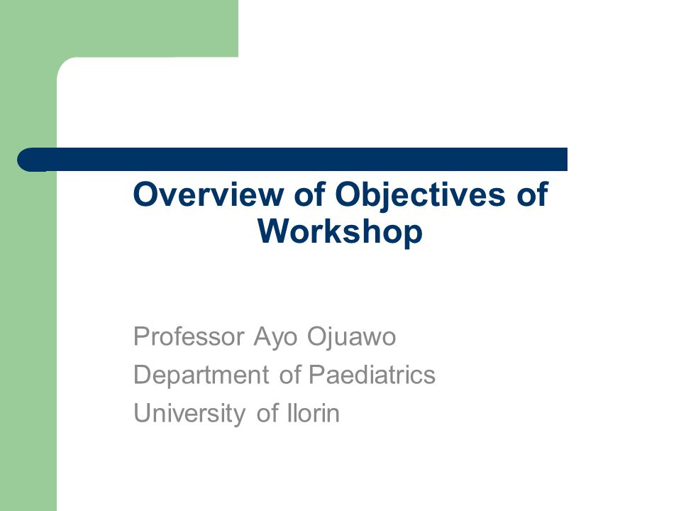 Overview of Objectives of Workshop Professor Ayo Ojuawo Department of Paediatrics University of Ilorin