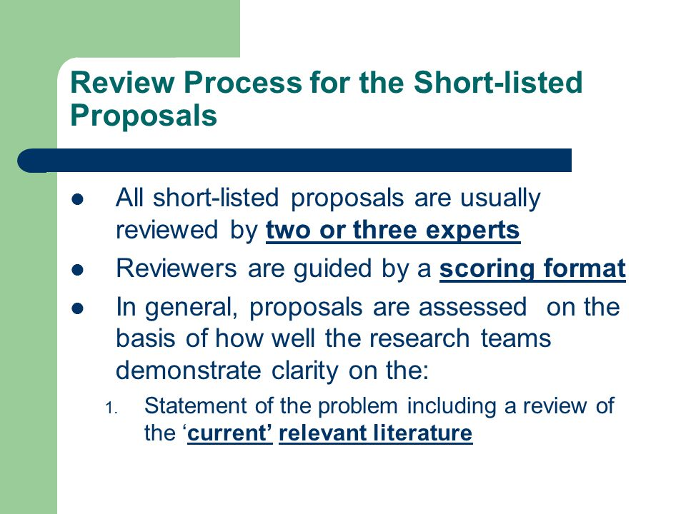Review Process for the Short-listed Proposals All short-listed proposals are usually reviewed by two or three experts Reviewers are guided by a scoring format In general, proposals are assessed on the basis of how well the research teams demonstrate clarity on the: 1.