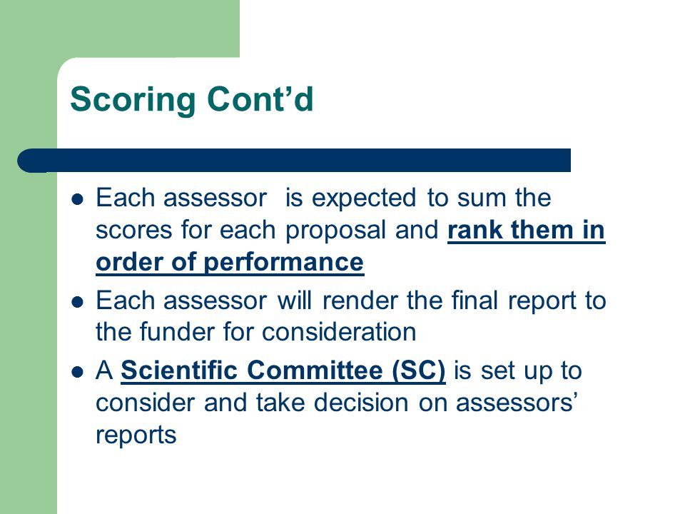 Scoring Cont'd Each assessor is expected to sum the scores for each proposal and rank them in order of performance Each assessor will render the final report to the funder for consideration A Scientific Committee (SC) is set up to consider and take decision on assessors' reports