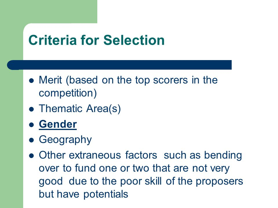 Criteria for Selection Merit (based on the top scorers in the competition) Thematic Area(s) Gender Geography Other extraneous factors such as bending over to fund one or two that are not very good due to the poor skill of the proposers but have potentials