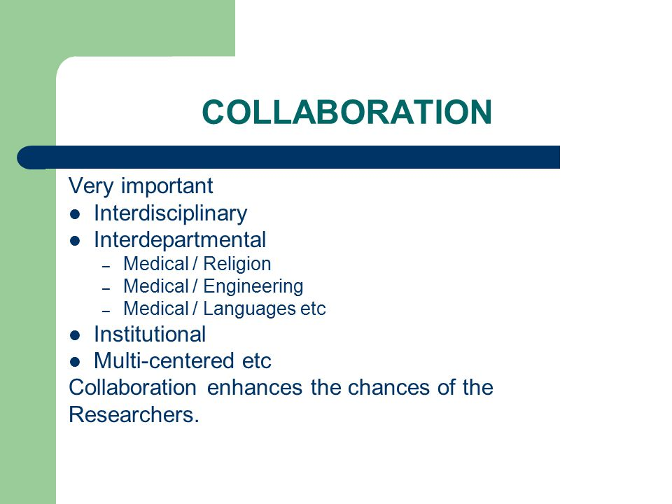 COLLABORATION Very important Interdisciplinary Interdepartmental – Medical / Religion – Medical / Engineering – Medical / Languages etc Institutional Multi-centered etc Collaboration enhances the chances of the Researchers.