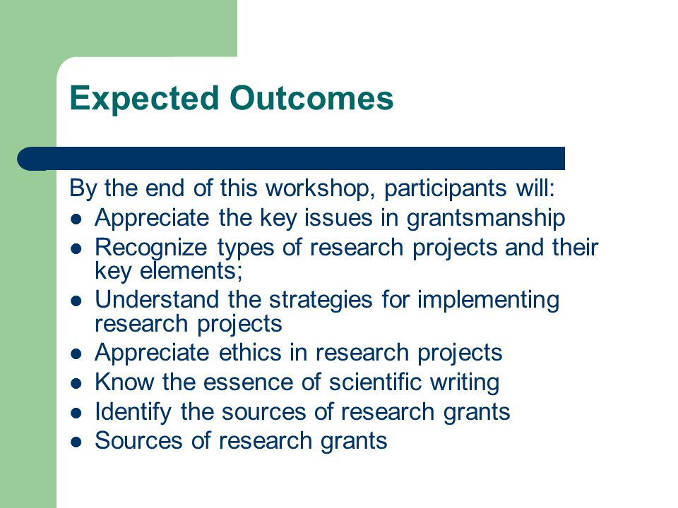 Expected Outcomes By the end of this workshop, participants will: Appreciate the key issues in grantsmanship Recognize types of research projects and their key elements; Understand the strategies for implementing research projects Appreciate ethics in research projects Know the essence of scientific writing Identify the sources of research grants Sources of research grants