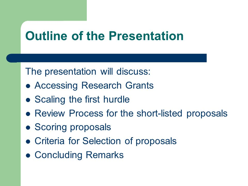 Outline of the Presentation The presentation will discuss: Accessing Research Grants Scaling the first hurdle Review Process for the short-listed proposals Scoring proposals Criteria for Selection of proposals Concluding Remarks