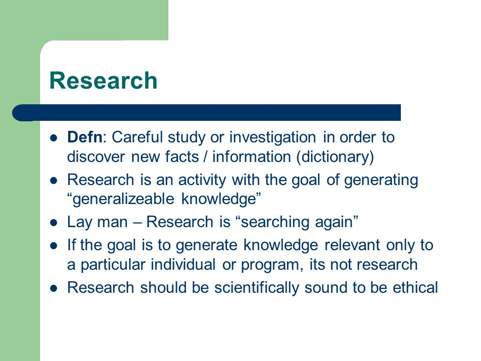 Research Defn: Careful study or investigation in order to discover new facts / information (dictionary) Research is an activity with the goal of generating generalizeable knowledge Lay man – Research is searching again If the goal is to generate knowledge relevant only to a particular individual or program, its not research Research should be scientifically sound to be ethical
