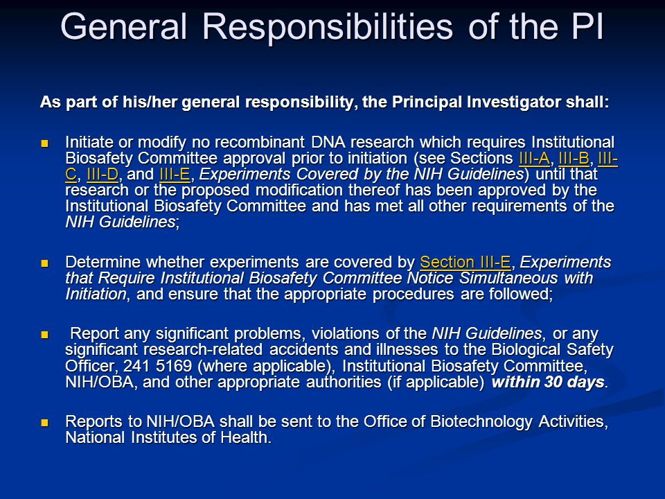 General Responsibilities of the PI As part of his/her general responsibility, the Principal Investigator shall: Initiate or modify no recombinant DNA research which requires Institutional Biosafety Committee approval prior to initiation (see Sections III-A, III-B, III- C, III-D, and III-E, Experiments Covered by the NIH Guidelines) until that research or the proposed modification thereof has been approved by the Institutional Biosafety Committee and has met all other requirements of the NIH Guidelines; Initiate or modify no recombinant DNA research which requires Institutional Biosafety Committee approval prior to initiation (see Sections III-A, III-B, III- C, III-D, and III-E, Experiments Covered by the NIH Guidelines) until that research or the proposed modification thereof has been approved by the Institutional Biosafety Committee and has met all other requirements of the NIH Guidelines;III-AIII-BIII- CIII-DIII-EIII-AIII-BIII- CIII-DIII-E Determine whether experiments are covered by Section III-E, Experiments that Require Institutional Biosafety Committee Notice Simultaneous with Initiation, and ensure that the appropriate procedures are followed; Determine whether experiments are covered by Section III-E, Experiments that Require Institutional Biosafety Committee Notice Simultaneous with Initiation, and ensure that the appropriate procedures are followed;Section III-ESection III-E Report any significant problems, violations of the NIH Guidelines, or any significant research-related accidents and illnesses to the Biological Safety Officer, 241 5169 (where applicable), Institutional Biosafety Committee, NIH/OBA, and other appropriate authorities (if applicable) within 30 days.