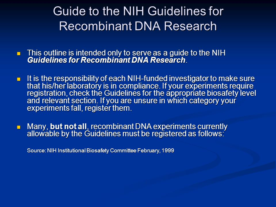 Guide to the NIH Guidelines for Recombinant DNA Research This outline is intended only to serve as a guide to the NIH Guidelines for Recombinant DNA Research.