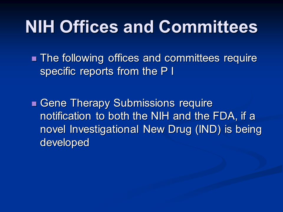 NIH Offices and Committees The following offices and committees require specific reports from the P I The following offices and committees require specific reports from the P I Gene Therapy Submissions require notification to both the NIH and the FDA, if a novel Investigational New Drug (IND) is being developed Gene Therapy Submissions require notification to both the NIH and the FDA, if a novel Investigational New Drug (IND) is being developed