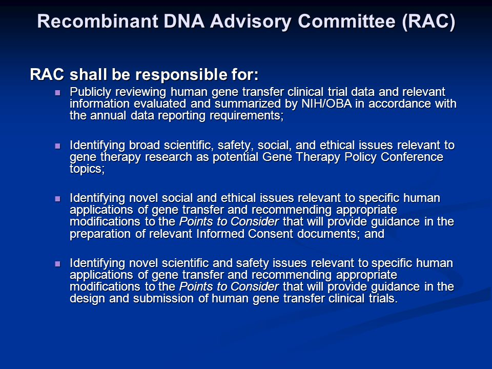 Recombinant DNA Advisory Committee (RAC) RAC shall be responsible for: Publicly reviewing human gene transfer clinical trial data and relevant information evaluated and summarized by NIH/OBA in accordance with the annual data reporting requirements; Publicly reviewing human gene transfer clinical trial data and relevant information evaluated and summarized by NIH/OBA in accordance with the annual data reporting requirements; Identifying broad scientific, safety, social, and ethical issues relevant to gene therapy research as potential Gene Therapy Policy Conference topics; Identifying broad scientific, safety, social, and ethical issues relevant to gene therapy research as potential Gene Therapy Policy Conference topics; Identifying novel social and ethical issues relevant to specific human applications of gene transfer and recommending appropriate modifications to the Points to Consider that will provide guidance in the preparation of relevant Informed Consent documents; and Identifying novel social and ethical issues relevant to specific human applications of gene transfer and recommending appropriate modifications to the Points to Consider that will provide guidance in the preparation of relevant Informed Consent documents; and Identifying novel scientific and safety issues relevant to specific human applications of gene transfer and recommending appropriate modifications to the Points to Consider that will provide guidance in the design and submission of human gene transfer clinical trials.