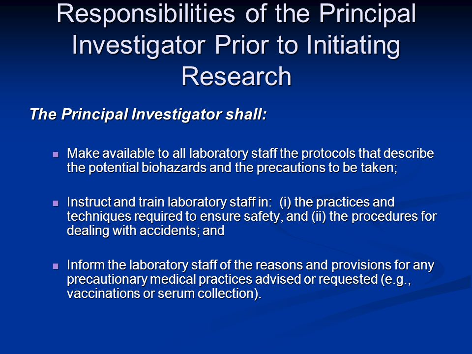 Responsibilities of the Principal Investigator Prior to Initiating Research The Principal Investigator shall: Make available to all laboratory staff the protocols that describe the potential biohazards and the precautions to be taken; Make available to all laboratory staff the protocols that describe the potential biohazards and the precautions to be taken; Instruct and train laboratory staff in: (i) the practices and techniques required to ensure safety, and (ii) the procedures for dealing with accidents; and Instruct and train laboratory staff in: (i) the practices and techniques required to ensure safety, and (ii) the procedures for dealing with accidents; and Inform the laboratory staff of the reasons and provisions for any precautionary medical practices advised or requested (e.g., vaccinations or serum collection).