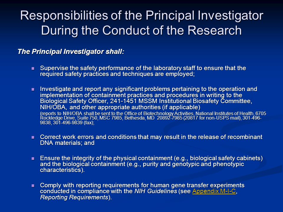 Responsibilities of the Principal Investigator During the Conduct of the Research Responsibilities of the Principal Investigator During the Conduct of the Research The Principal Investigator shall: Supervise the safety performance of the laboratory staff to ensure that the required safety practices and techniques are employed; Supervise the safety performance of the laboratory staff to ensure that the required safety practices and techniques are employed; Investigate and report any significant problems pertaining to the operation and implementation of containment practices and procedures in writing to the Biological Safety Officer, 241-1451 MSSM Institutional Biosafety Committee, NIH/OBA, and other appropriate authorities (if applicable) Investigate and report any significant problems pertaining to the operation and implementation of containment practices and procedures in writing to the Biological Safety Officer, 241-1451 MSSM Institutional Biosafety Committee, NIH/OBA, and other appropriate authorities (if applicable) (reports to NIH/OBA shall be sent to the Office of Biotechnology Activities, National Institutes of Health, 6705 Rockledge Drive, Suite 750, MSC 7985, Bethesda, MD 20892-7985 (20817 for non-USPS mail), 301-496- 9838, 301-496-9839 (fax); Correct work errors and conditions that may result in the release of recombinant DNA materials; and Correct work errors and conditions that may result in the release of recombinant DNA materials; and Ensure the integrity of the physical containment (e.g., biological safety cabinets) and the biological containment (e.g., purity and genotypic and phenotypic characteristics).