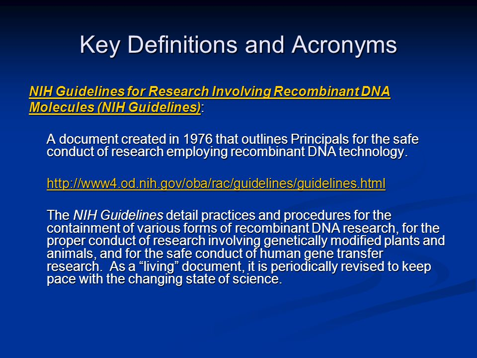 Key Definitions and Acronyms NIH Guidelines for Research Involving Recombinant DNA NIH Guidelines for Research Involving Recombinant DNA Molecules (NIH Guidelines)Molecules (NIH Guidelines): Molecules (NIH Guidelines) A document created in 1976 that outlines Principals for the safe conduct of research employing recombinant DNA technology.