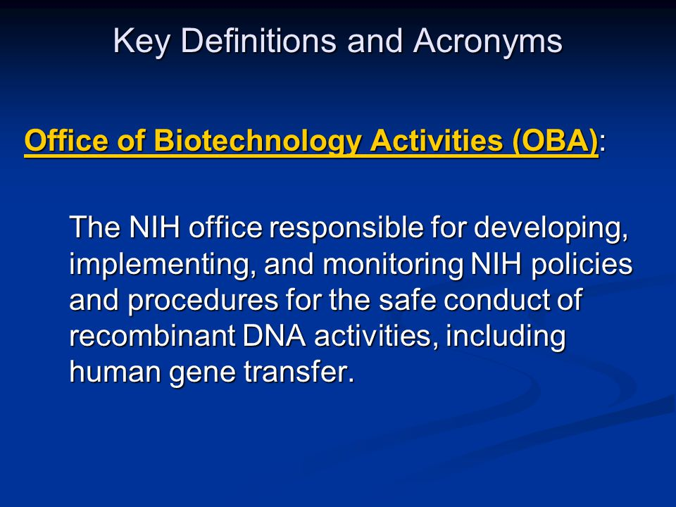 Key Definitions and Acronyms Office of Biotechnology Activities (OBA)Office of Biotechnology Activities (OBA): Office of Biotechnology Activities (OBA): Office of Biotechnology Activities (OBA) The NIH office responsible for developing, implementing, and monitoring NIH policies and procedures for the safe conduct of recombinant DNA activities, including human gene transfer.