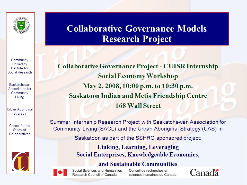 Community University Institute for Social Research Saskatchewan Association for Community Living Urban Aboriginal Strategy Centre for the Study of Co-operatives Collaborative Governance Models Research Project Collaborative Governance Project - CUISR Internship Social Economy Workshop May 2, 2008, 10:00 p.m.