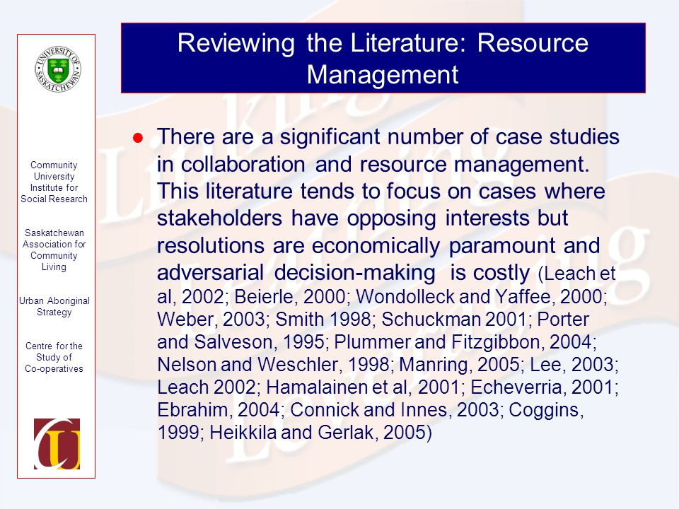 Community University Institute for Social Research Saskatchewan Association for Community Living Urban Aboriginal Strategy Centre for the Study of Co-operatives Reviewing the Literature: Resource Management There are a significant number of case studies in collaboration and resource management.