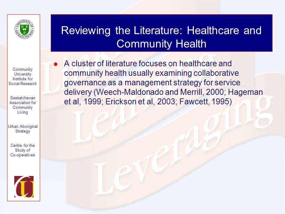 Community University Institute for Social Research Saskatchewan Association for Community Living Urban Aboriginal Strategy Centre for the Study of Co-operatives Reviewing the Literature: Healthcare and Community Health A cluster of literature focuses on healthcare and community health usually examining collaborative governance as a management strategy for service delivery (Weech-Maldonado and Merrill, 2000; Hageman et al, 1999; Erickson et al, 2003; Fawcett, 1995)