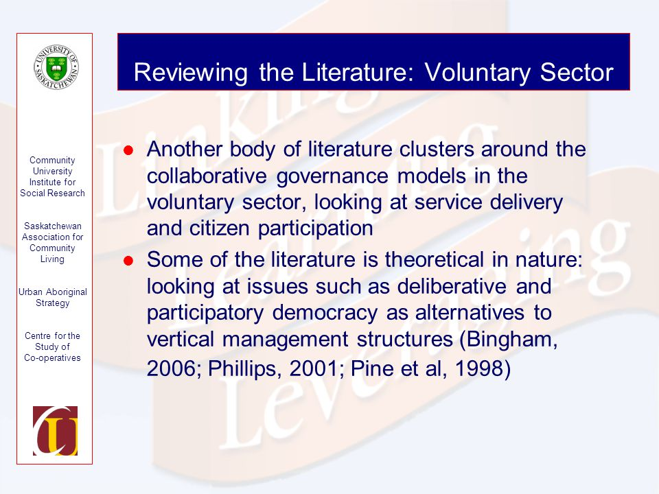 Community University Institute for Social Research Saskatchewan Association for Community Living Urban Aboriginal Strategy Centre for the Study of Co-operatives Reviewing the Literature: Voluntary Sector Another body of literature clusters around the collaborative governance models in the voluntary sector, looking at service delivery and citizen participation Some of the literature is theoretical in nature: looking at issues such as deliberative and participatory democracy as alternatives to vertical management structures (Bingham, 2006; Phillips, 2001; Pine et al, 1998)
