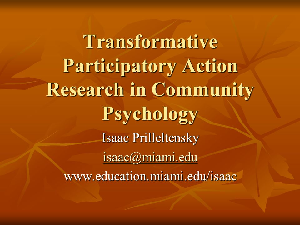 Transformative Participatory Action Research in Community Psychology Isaac Prilleltensky isaac@miami.edu www.education.miami.edu/isaac