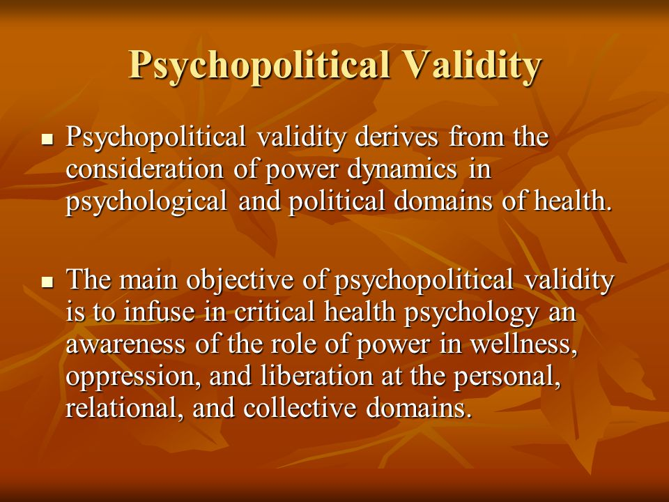 Psychopolitical Validity Psychopolitical validity derives from the consideration of power dynamics in psychological and political domains of health. P
