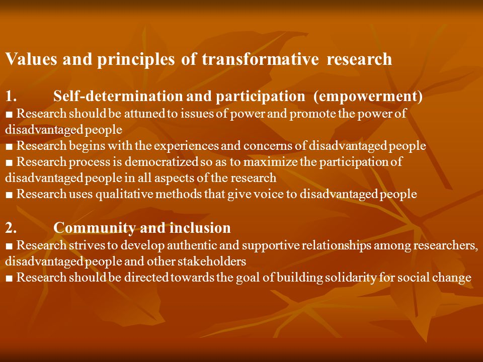 Values and principles of transformative research 1.Self-determination and participation (empowerment) ■ Research should be attuned to issues of power