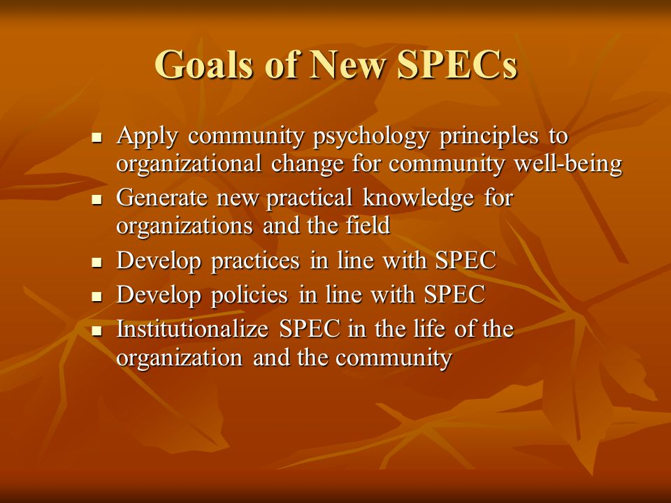 Goals of New SPECs Apply community psychology principles to organizational change for community well-being Apply community psychology principles to or