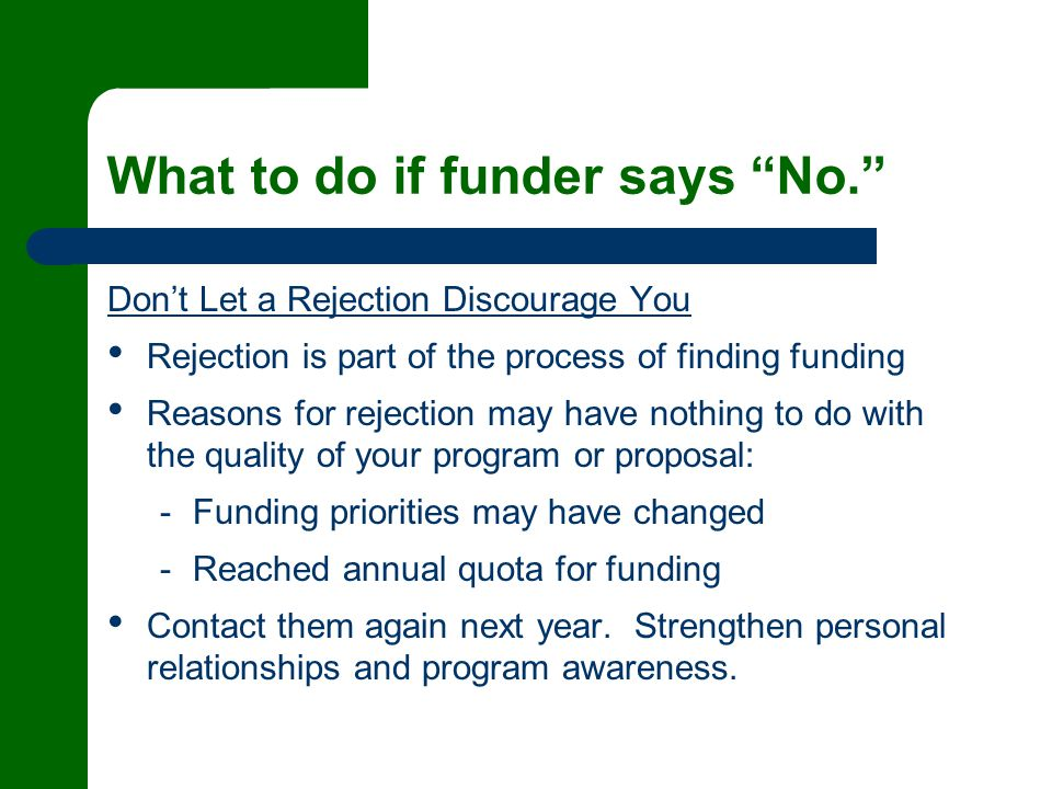 What to do if funder says No. Don't Let a Rejection Discourage You Rejection is part of the process of finding funding Reasons for rejection may have nothing to do with the quality of your program or proposal: - Funding priorities may have changed - Reached annual quota for funding Contact them again next year.