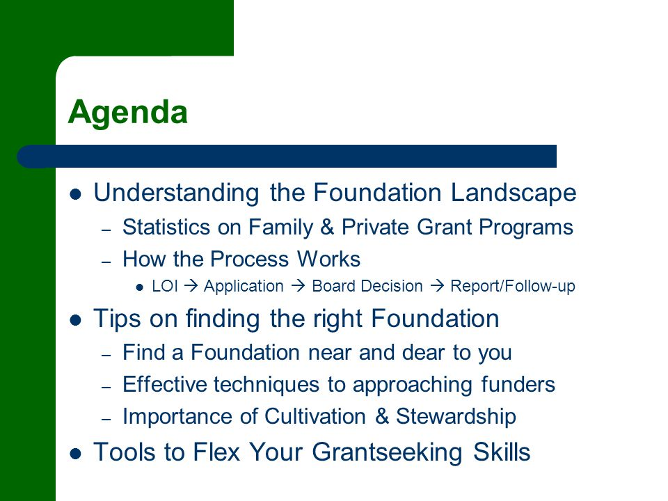 Agenda Understanding the Foundation Landscape – Statistics on Family & Private Grant Programs – How the Process Works LOI  Application  Board Decision  Report/Follow-up Tips on finding the right Foundation – Find a Foundation near and dear to you – Effective techniques to approaching funders – Importance of Cultivation & Stewardship Tools to Flex Your Grantseeking Skills