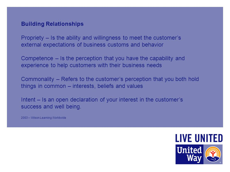 Building Relationships Propriety – Is the ability and willingness to meet the customer's external expectations of business customs and behavior Competence – Is the perception that you have the capability and experience to help customers with their business needs Commonality – Refers to the customer's perception that you both hold things in common – interests, beliefs and values Intent – Is an open declaration of your interest in the customer's success and well being.