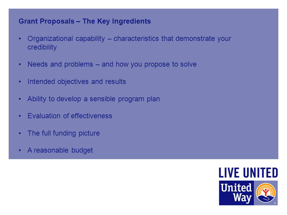 Grant Proposals – The Key Ingredients Organizational capability – characteristics that demonstrate your credibility Needs and problems – and how you propose to solve Intended objectives and results Ability to develop a sensible program plan Evaluation of effectiveness The full funding picture A reasonable budget