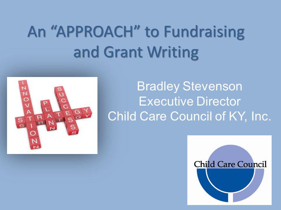An APPROACH to Fundraising and Grant Writing Bradley Stevenson Executive Director Child Care Council of KY, Inc.