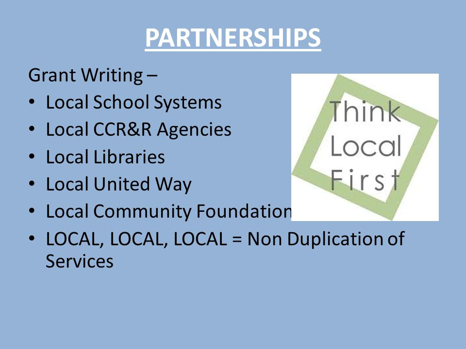 PARTNERSHIPS Grant Writing – Local School Systems Local CCR&R Agencies Local Libraries Local United Way Local Community Foundations LOCAL, LOCAL, LOCAL = Non Duplication of Services