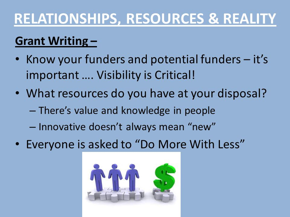 RELATIONSHIPS, RESOURCES & REALITY Grant Writing – Know your funders and potential funders – it's important ….