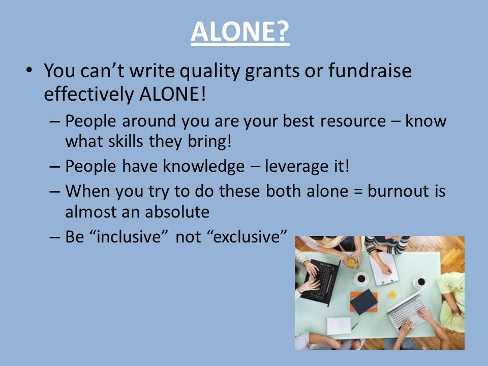 ALONE.You can't write quality grants or fundraise effectively ALONE.