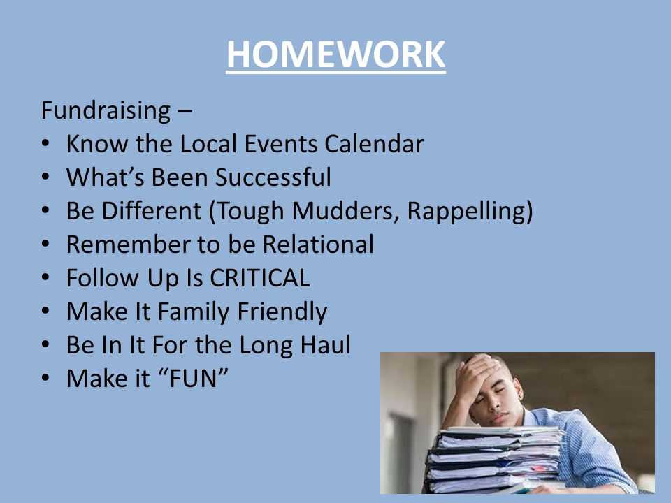 HOMEWORK Fundraising – Know the Local Events Calendar What's Been Successful Be Different (Tough Mudders, Rappelling) Remember to be Relational Follow Up Is CRITICAL Make It Family Friendly Be In It For the Long Haul Make it FUN